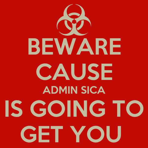 BEWARE CAUSE ADMIN SICA IS GOING TO GET YOU