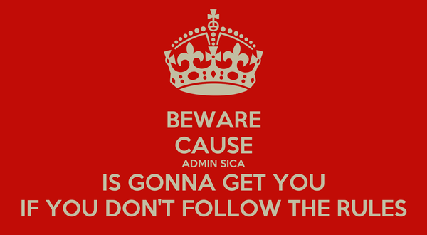 BEWARE CAUSE ADMIN SICA IS GONNA GET YOU IF YOU DON'T FOLLOW THE RULES