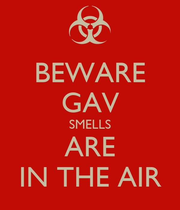 BEWARE GAV SMELLS ARE IN THE AIR