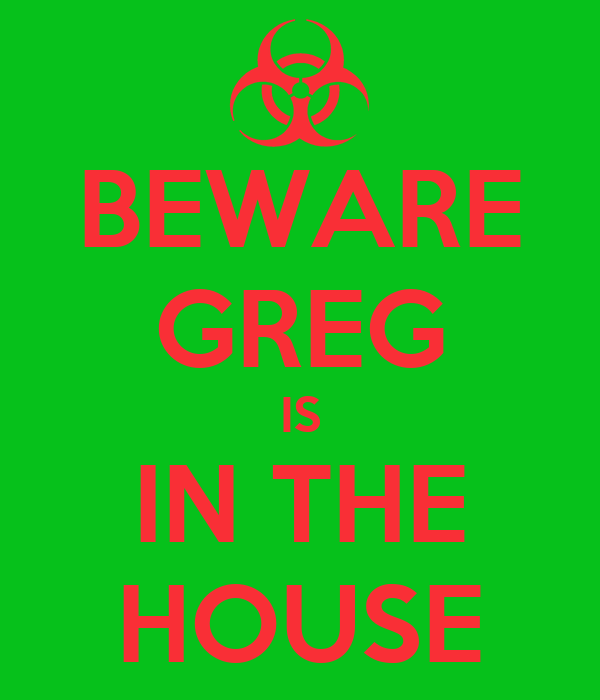 BEWARE GREG IS IN THE HOUSE