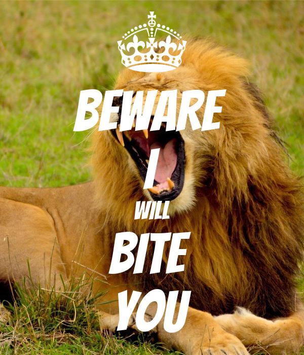 BEWARE  I Will BITE  You