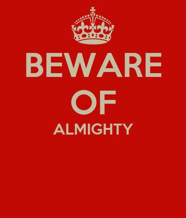 BEWARE OF ALMIGHTY