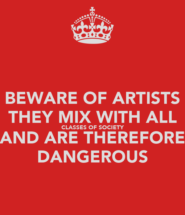 BEWARE OF ARTISTS THEY MIX WITH ALL CLASSES OF SOCIETY AND ARE THEREFORE DANGEROUS