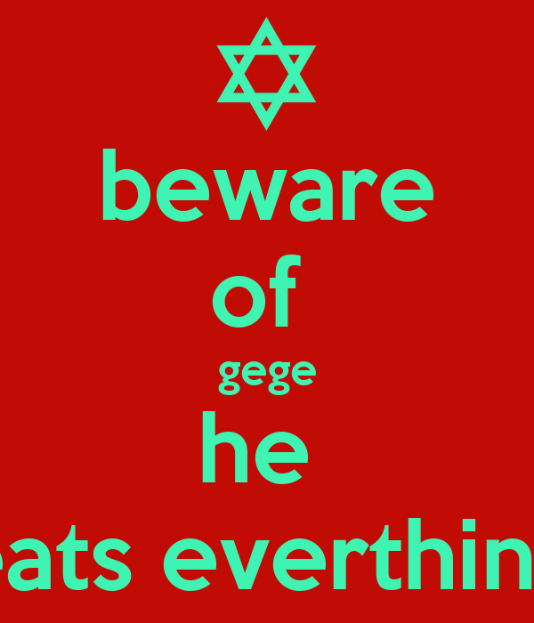 beware of  gege he  eats everthing