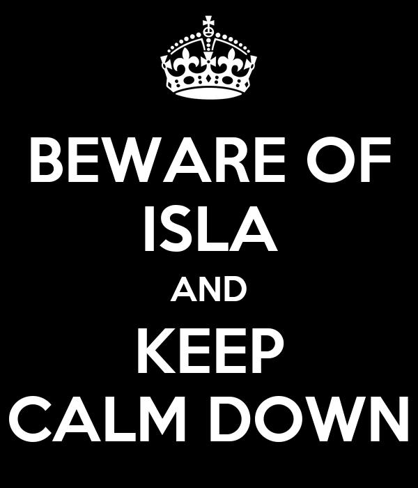 BEWARE OF ISLA AND KEEP CALM DOWN