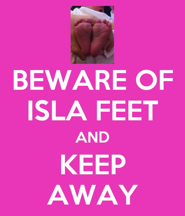 BEWARE OF ISLA FEET AND KEEP AWAY