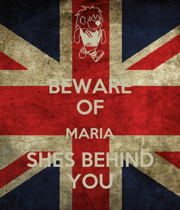 BEWARE OF MARIA SHES BEHIND YOU