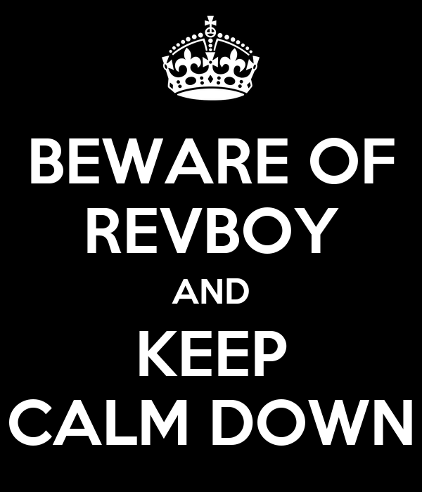 BEWARE OF REVBOY AND KEEP CALM DOWN