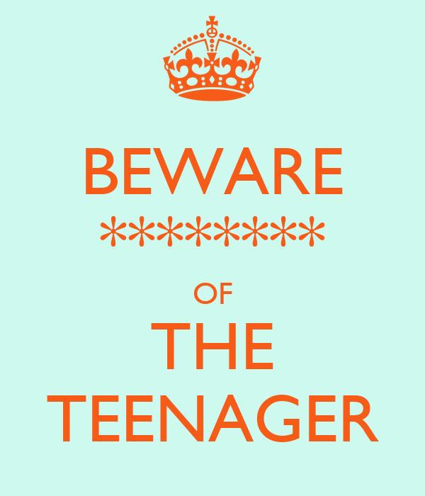 BEWARE ******** OF THE TEENAGER