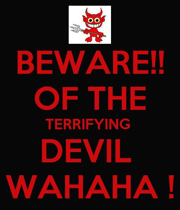 BEWARE!! OF THE TERRIFYING  DEVIL  WAHAHA !