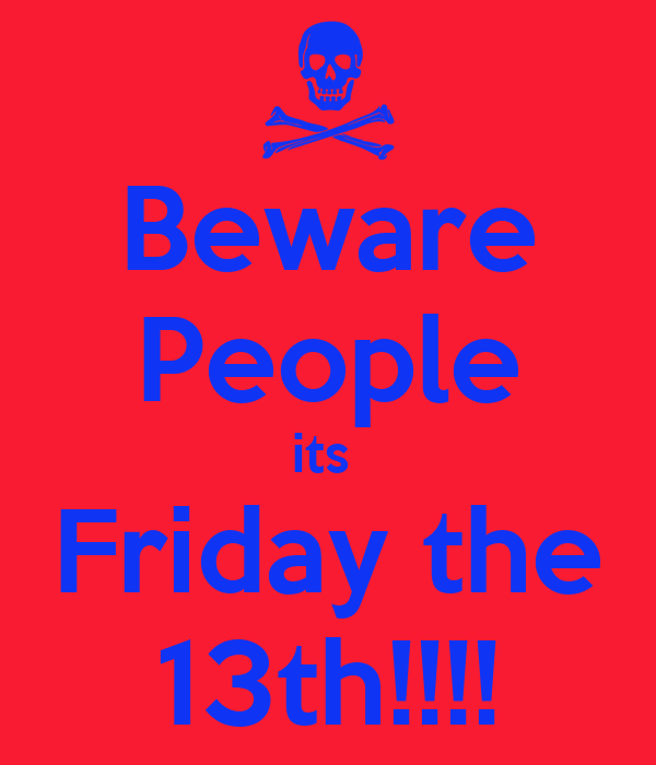 Beware People its  Friday the 13th!!!!