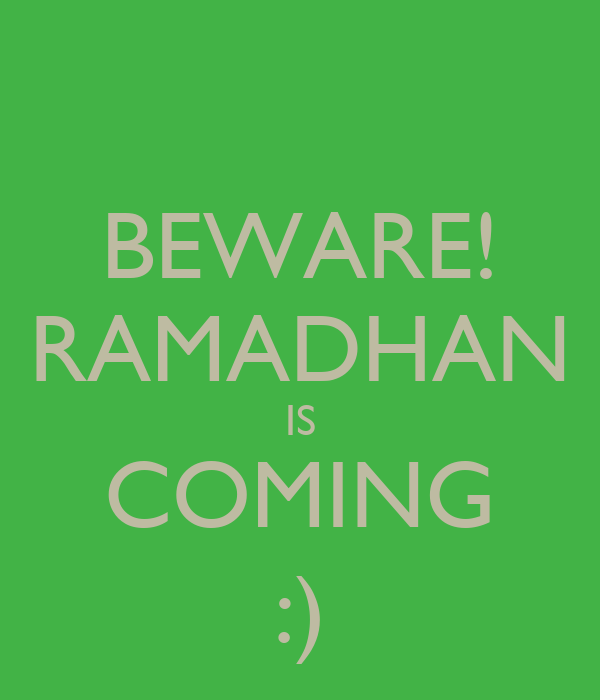 BEWARE! RAMADHAN IS COMING :)