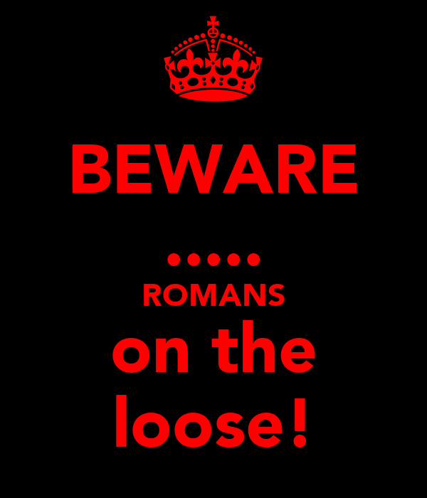 BEWARE ..... ROMANS on the loose!