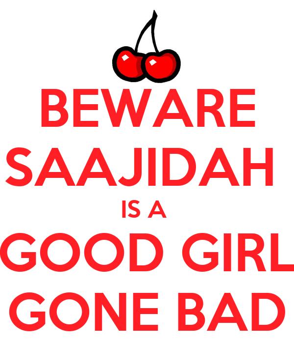 BEWARE SAAJIDAH  IS A  GOOD GIRL GONE BAD