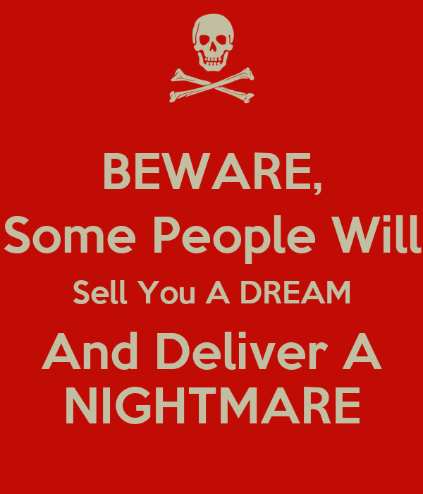 BEWARE, Some People Will Sell You A DREAM And Deliver A NIGHTMARE