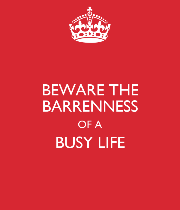 BEWARE THE BARRENNESS OF A BUSY LIFE