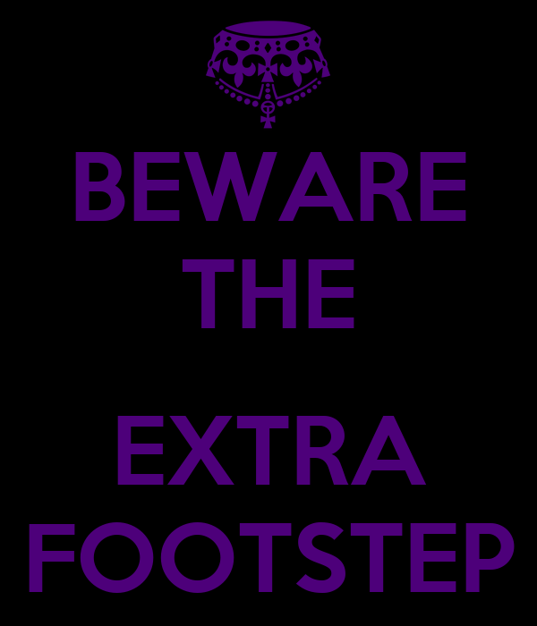 BEWARE THE  EXTRA FOOTSTEP