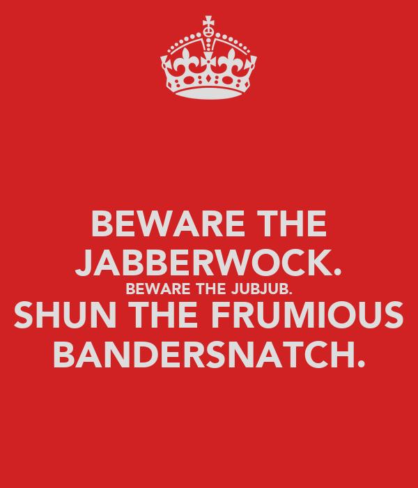 BEWARE THE JABBERWOCK. BEWARE THE JUBJUB. SHUN THE FRUMIOUS BANDERSNATCH.