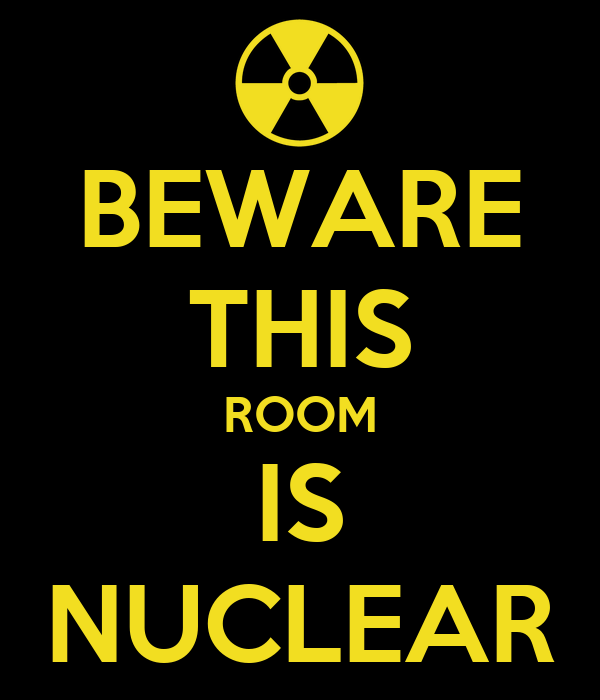 BEWARE THIS ROOM IS NUCLEAR