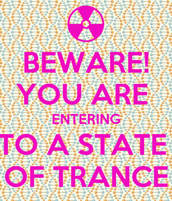 BEWARE! YOU ARE  ENTERING TO A STATE  OF TRANCE