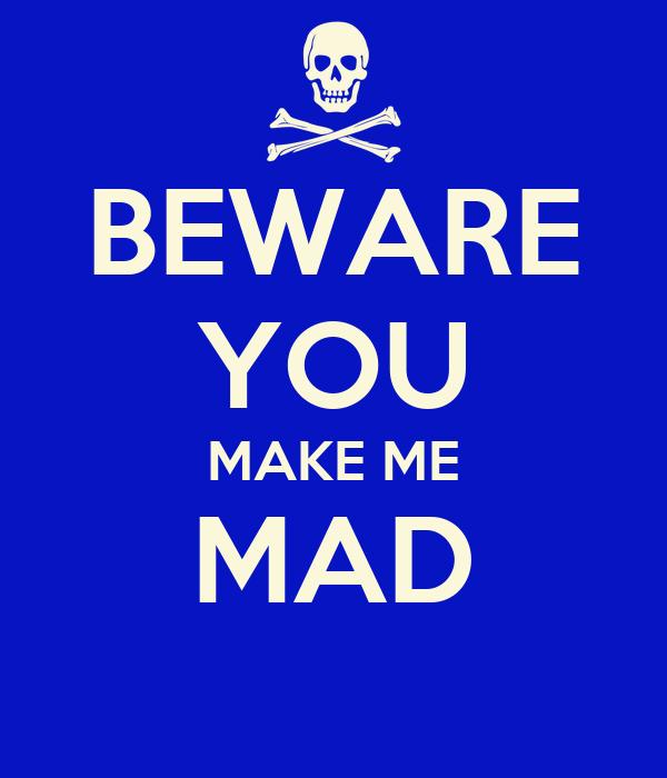 BEWARE YOU MAKE ME MAD