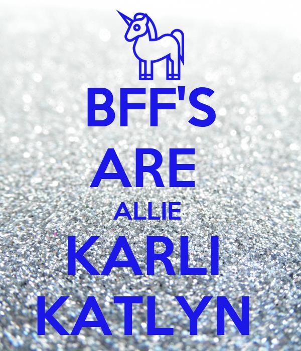 BFF'S ARE  ALLIE  KARLI  KATLYN