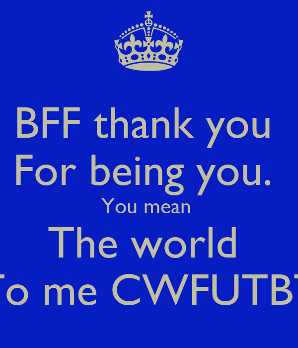 BFF thank you  For being you.  You mean  The world  To me CWFUTBT