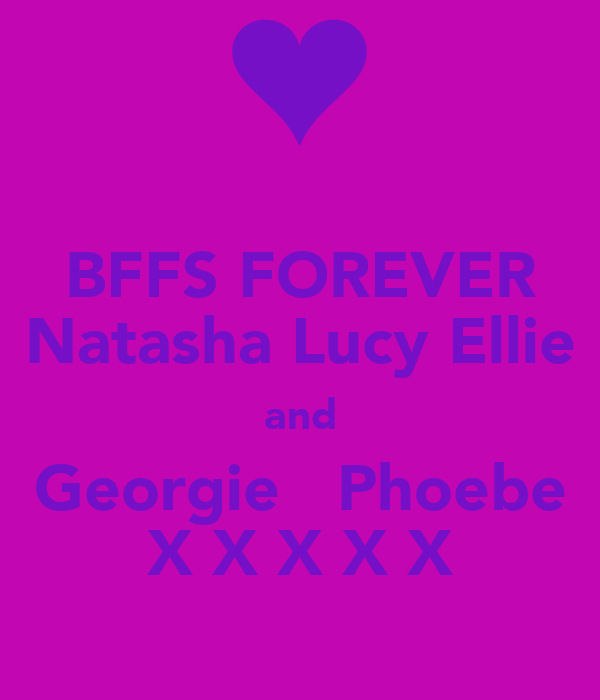 BFFS FOREVER Natasha Lucy Ellie and Georgie   Phoebe X X X X X