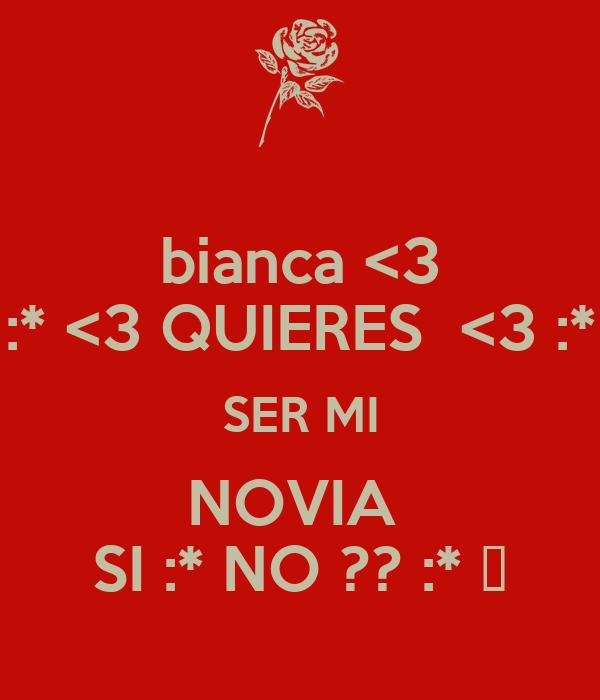 bianca <3 :* <3 QUIERES  <3 :* SER MI NOVIA  SI :* NO ?? :* ♥