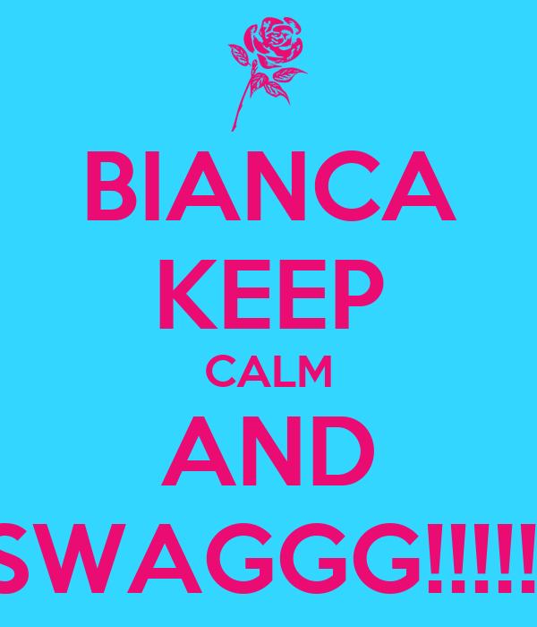 BIANCA KEEP CALM AND SWAGGG!!!!!!