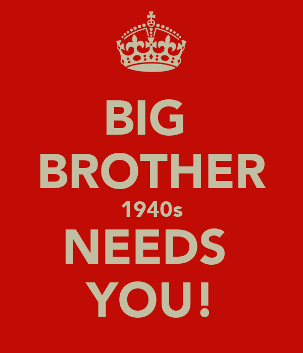 BIG  BROTHER 1940s NEEDS  YOU!