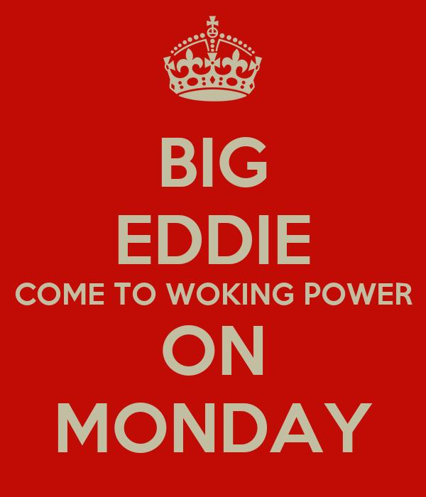 BIG EDDIE COME TO WOKING POWER ON MONDAY