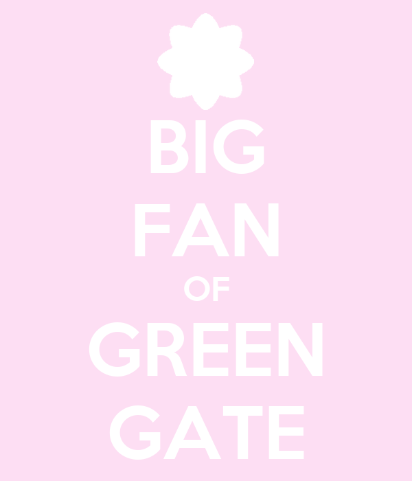 BIG FAN OF GREEN GATE