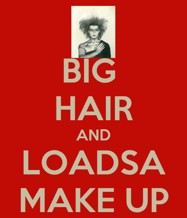 BIG  HAIR AND LOADSA MAKE UP