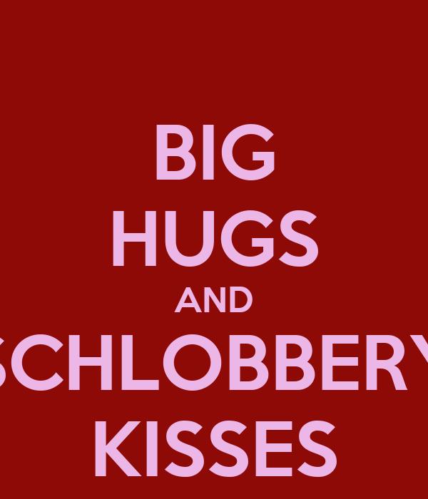 BIG HUGS AND SCHLOBBERY KISSES