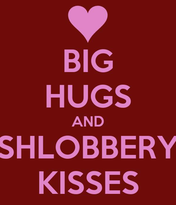 BIG HUGS AND SHLOBBERY KISSES