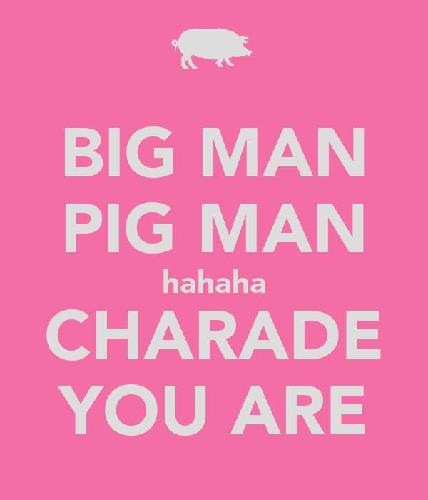 BIG MAN PIG MAN hahaha CHARADE YOU ARE