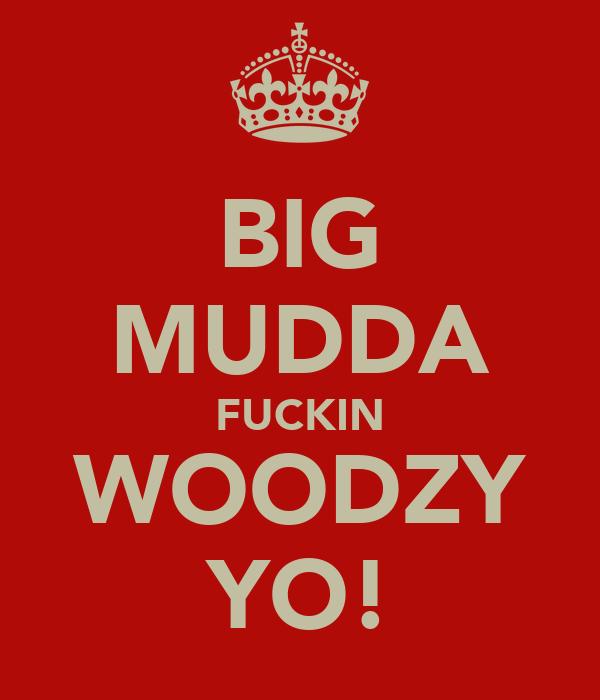 BIG MUDDA FUCKIN WOODZY YO!