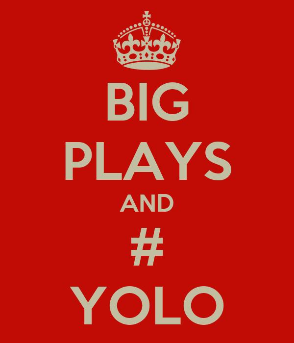 BIG PLAYS AND # YOLO
