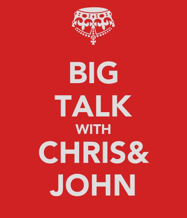 BIG TALK WITH CHRIS& JOHN