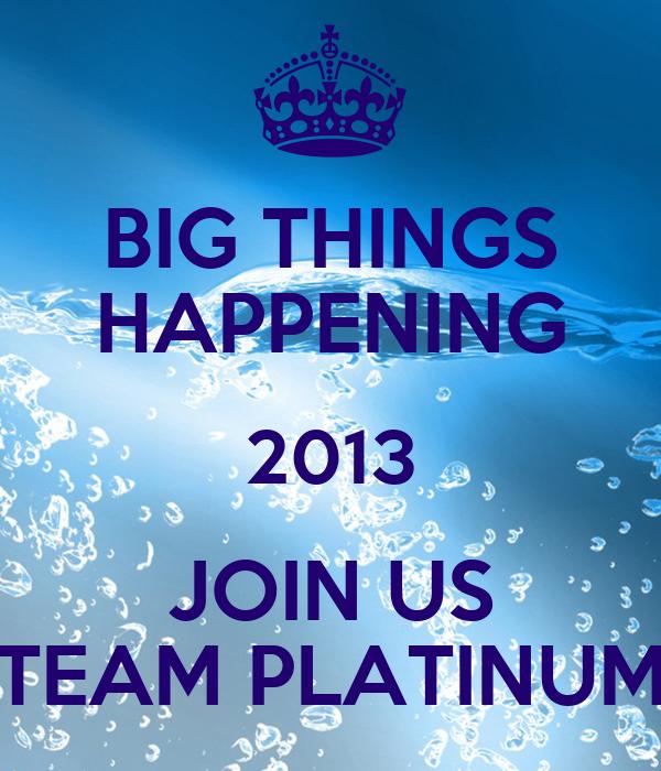 BIG THINGS HAPPENING 2013 JOIN US TEAM PLATINUM