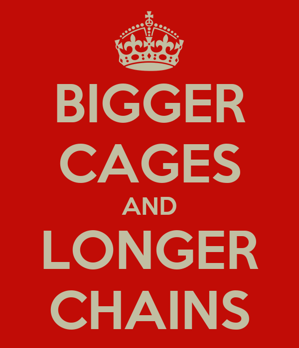 BIGGER CAGES AND LONGER CHAINS