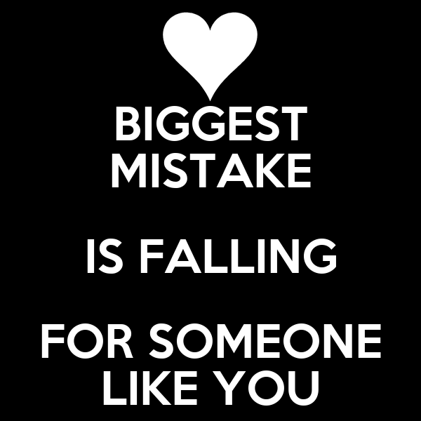 BIGGEST MISTAKE IS FALLING FOR SOMEONE LIKE YOU