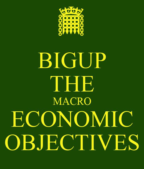 BIGUP THE MACRO ECONOMIC OBJECTIVES