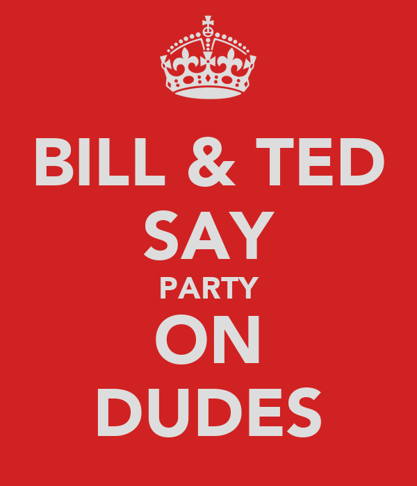 BILL & TED SAY PARTY ON DUDES