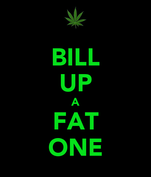 BILL UP A FAT ONE