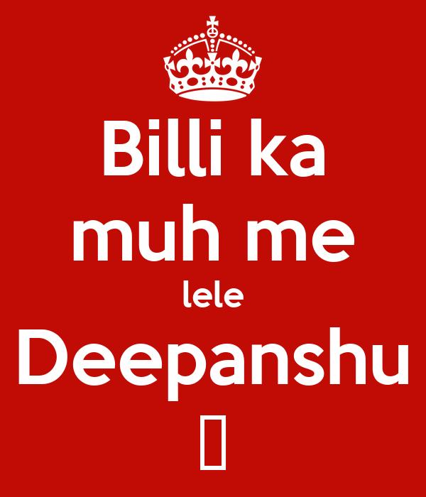 Billi ka muh me lele Deepanshu 😂