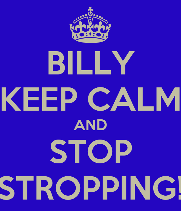 BILLY KEEP CALM AND STOP STROPPING!