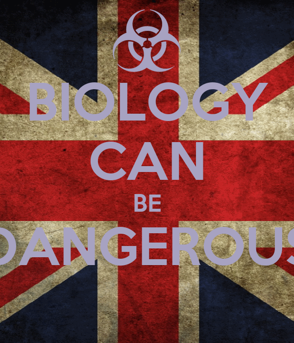 BIOLOGY CAN BE DANGEROUS
