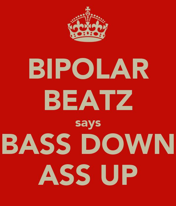 BIPOLAR BEATZ says BASS DOWN ASS UP